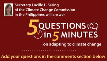 Secretary Lucille L. Sering of the Climate Change Commission in the Philippines will answer 5 Questions in 5 Minutes on adapting to climate change -- Post your questions in the comments section below.